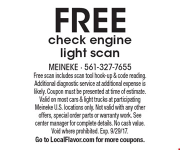 FREE check engine light scan. Free scan includes scan tool hook-up & code reading. Additional diagnostic service at additional expense is likely. Coupon must be presented at time of estimate. Valid on most cars & light trucks at participating Meineke U.S. locations only. Not valid with any other offers, special order parts or warranty work. See center manager for complete details. No cash value. Void where prohibited. Exp. 9/29/17. Go to LocalFlavor.com for more coupons.