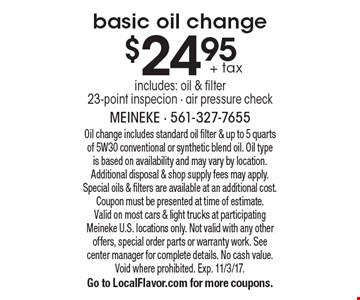 $24.95 + tax basic oil change includes: oil & filter 23-point inspecion - air pressure check. Oil change includes standard oil filter & up to 5 quarts of 5W30 conventional or synthetic blend oil. Oil type is based on availability and may vary by location. Additional disposal & shop supply fees may apply. Special oils & filters are available at an additional cost. Coupon must be presented at time of estimate. Valid on most cars & light trucks at participating Meineke U.S. locations only. Not valid with any other offers, special order parts or warranty work. See center manager for complete details. No cash value. Void where prohibited. Exp. 11/3/17. Go to LocalFlavor.com for more coupons.