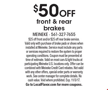 $50 OFF front & rear brakes. $25 off front and/or $25 off rear brake service. Valid only with purchase of brake pads or shoes when installed at Meineke. Service must include any parts or services required to restore the system to proper operating conditions. Coupon must be presented at time of estimate. Valid on most cars & light trucks at participating Meineke U.S. locations only. Offer can be combined with Meineke Credit Card rebates. Not valid with any other offers, special order parts or warranty work. See center manager for complete details. No cash value. Void where prohibited. Exp. 11/3/17. Go to LocalFlavor.com for more coupons.