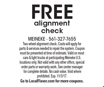 FREE alignment check. Two wheel alignment check. Costs will apply for parts & services needed to repair the system. Coupon must be presented at time of estimate. Valid on most cars & light trucks at participating Meineke U.S. locations only. Not valid with any other offers, special order parts or warranty work. See center manager for complete details. No cash value. Void where prohibited. Exp. 11/3/17. Go to LocalFlavor.com for more coupons.