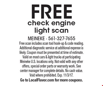 FREE check engine light scan. Free scan includes scan tool hook-up & code reading. Additional diagnostic service at additional expense is likely. Coupon must be presented at time of estimate. Valid on most cars & light trucks at participating Meineke U.S. locations only. Not valid with any other offers, special order parts or warranty work. See center manager for complete details. No cash value. Void where prohibited. Exp. 11/3/17. Go to LocalFlavor.com for more coupons.