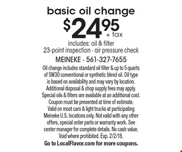 $24.95 + tax basic oil change includes: oil & filter 23-point inspection - air pressure check. Oil change includes standard oil filter & up to 5 quarts of 5W30 conventional or synthetic blend oil. Oil type is based on availability and may vary by location. Additional disposal & shop supply fees may apply. Special oils & filters are available at an additional cost. Coupon must be presented at time of estimate. Valid on most cars & light trucks at participating Meineke U.S. locations only. Not valid with any other offers, special order parts or warranty work. See center manager for complete details. No cash value. Void where prohibited. Exp. 2/2/18. Go to LocalFlavor.com for more coupons.