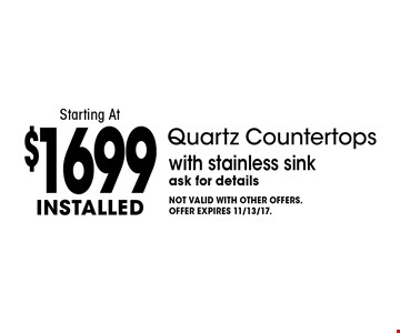 Installed Quartz Countertops Starting At $1699 with stainless sink. Ask for details. Not valid with other offers. Offer expires 11/13/17.