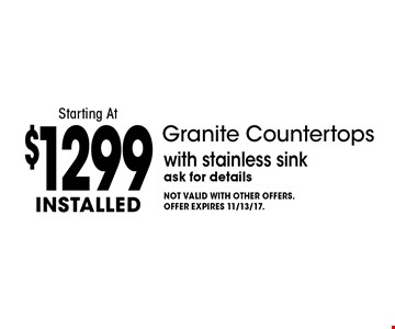Installed Granite Countertops Starting At $1299 with stainless sink. Ask for details. Not valid with other offers. Offer expires 11/13/17.