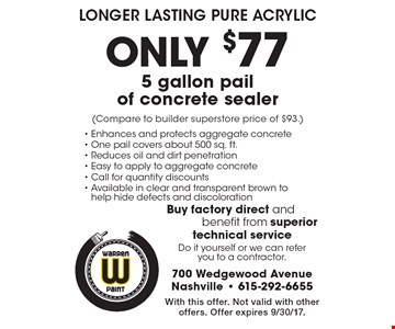 Longer Lasting Pure Acrylic. Only $77 for a 5 gallon pail of concrete sealer (Compare to builder superstore price of $93). With this offer. Not valid with other offers. Offer expires 9/30/17.