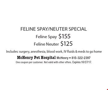 FELINE SPAY/NEUTER SPECIAL. $155 Feline Spay. $125 Feline Neuter. Includes: surgery, anesthesia, blood work, IV fluids & meds to go home. One coupon per customer. Not valid with other offers. Expires 10/27/17.