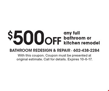 $500 off any full bathroom or kitchen remodel. With this coupon. Coupon must be presented at original estimate. Call for details. Expires 10-6-17.