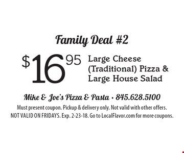 Family Deal #2 $16.95 Large Cheese (Traditional) Pizza & Large House Salad. Must present coupon. Pickup & delivery only. Not valid with other offers. Not valid on Fridays. Exp. 2-23-18. Go to LocalFlavor.com for more coupons.