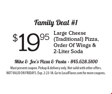 Family Deal #1 $19.95 Large Cheese (Traditional) Pizza, Order Of Wings & 2-Liter Soda. Must present coupon. Pickup & delivery only. Not valid with other offers. Not valid on Fridays. Exp. 2-23-18. Go to LocalFlavor.com for more coupons.