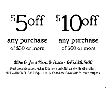 $10 off any purchase of $60 or more. $5 off any purchase of $30 or more. Must present coupon. Pickup & delivery only. Not valid with other offers. Not valid on Fridays. Exp. 11-24-17. Go to LocalFlavor.com for more coupons.