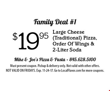 Family Deal #1 $19.95 Large Cheese (Traditional) Pizza, Order Of Wings & 2-Liter Soda. Must present coupon. Pickup & delivery only. Not valid with other offers. Not valid on Fridays. Exp. 11-24-17. Go to LocalFlavor.com for more coupons.