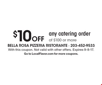 $10 off any catering order of $100 or more. With this coupon. Not valid with other offers. Expires 9-8-17. Go to LocalFlavor.com for more coupons.