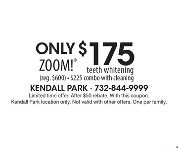 Only $175 Zoom! teeth whitening (reg. $600) - $225 combo with cleaning. Limited time offer. After $50 rebate. With this coupon. Kendall Park location only. Not valid with other offers. One per family.
