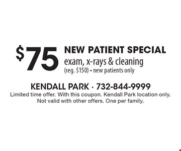 $75 new patient special exam, x-rays & cleaning (reg. $150) - new patients only. Limited time offer. With this coupon. Kendall Park location only. Not valid with other offers. One per family.