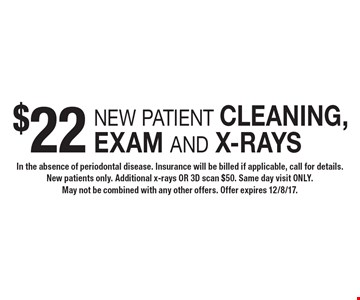 $22 new patient cleaning, exam and x-rays. In the absence of periodontal disease. Insurance will be billed if applicable, call for details. New patients only. Additional x-rays OR 3D scan $50. Same day visit ONLY. May not be combined with any other offers. Offer expires 12/8/17.