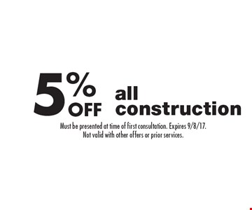 5% off all construction. Must be presented at time of first consultation. Expires 9/8/17. Not valid with other offers or prior services.