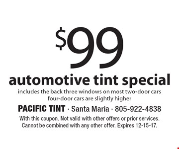 $99 automotive tint special includes the back three windows on most two-door carsfour-door cars are slightly higher. With this coupon. Not valid with other offers or prior services. Cannot be combined with any other offer. Expires 12-15-17.