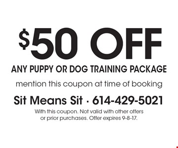 $50 off any puppy or dog training package. Mention this coupon at time of booking. With this coupon. Not valid with other offers or prior purchases. Offer expires 9-8-17.