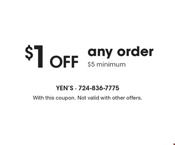 $1 off any order. $5 minimum. With this coupon. Not valid with other offers.