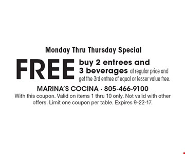 Monday Thru Thursday Special FREE - Buy 2 entrees and 3 beverages at regular price and get the 3rd entree of equal or lesser value free. With this coupon. Valid on items 1 thru 10 only. Not valid with other offers. Limit one coupon per table. Expires 9-22-17.
