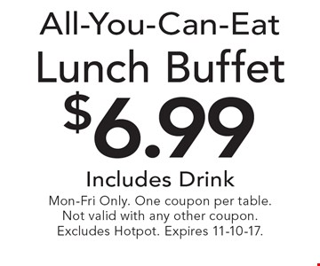 All-You-Can-Eat. $6.99 lunch buffet. Includes drink. Mon-Fri only. One coupon per table. Not valid with any other coupon. Excludes Hotpot. Expires 11-10-17.