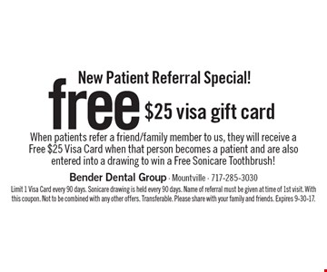 New Patient Referral Special! Free $25 visa gift card. When patients refer a friend/family member to us, they will receive a Free $25 Visa Card when that person becomes a patient and are also entered into a drawing to win a Free Sonicare Toothbrush! Limit 1 Visa Card every 90 days. Sonicare drawing is held every 90 days. Name of referral must be given at time of 1st visit. With this coupon. Not to be combined with any other offers. Transferable. Please share with your family and friends. Expires 9-30-17.