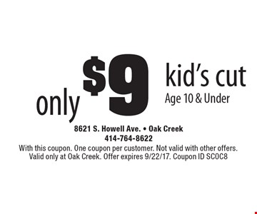 Only $9 kid's cut Age 10 & Under. With this coupon. One coupon per customer. Not valid with other offers. Valid only at Oak Creek. Offer expires 9/22/17. Coupon ID SC0C8