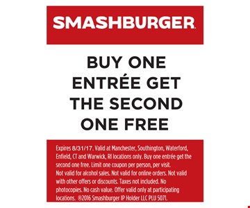 FREE ENTREE. Buy one entree, get the second one free. Expires 8/31/17. Valid at Manchester, Southington, Waterford, Enfield, CT and Warwick, RI locations only. Buy one entree get the second one free. Limit one coupon per person, per visit. Not valid for alcohol sales. Not valid for online orders. Not valid with other offers or discounts. Taxes not included. No photocopies. No cash value. Offer valid only at participating locations. ®2016 Smashburger IP Holder LLC PLU 5071.