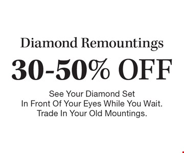 30-50% OFF Diamond Remountings. See Your Diamond Set In Front Of Your Eyes While You Wait. Trade In Your Old Mountings.