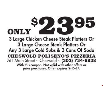 Only $23.95 3 Large Chicken Cheese Steak Platters Or 3 Large Cheese Steak Platters Or Any 3 Large Cold Subs & 3 Cans Of Soda. With this coupon. Not valid with other offers or prior purchases. Offer expires 9-15-17.