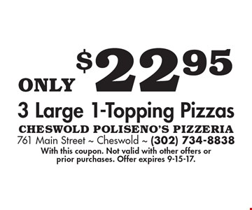 Only $22.95 3 Large 1-Topping Pizzas. With this coupon. Not valid with other offers or prior purchases. Offer expires 9-15-17.