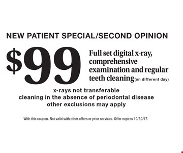 NEW PATIENT SPECIAL/SECOND OPINION $99 Full set digital x-ray, comprehensive examination and regular teeth cleaning (on different day) x-rays not transferable cleaning in the absence of periodontal disease other exclusions may apply. With this coupon. Not valid with other offers or prior services. Offer expires 10/30/17.
