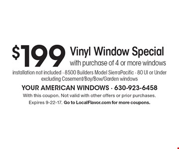 $199 Vinyl Window Special with purchase of 4 or more windows installation not included - 8500 Builders Model SierraPacific - 80 UI or Under excluding Casement/Bay/Bow/Garden windows. With this coupon. Not valid with other offers or prior purchases. Expires 9-22-17. Go to LocalFlavor.com for more coupons.