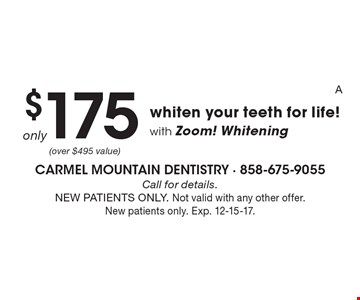 Only $175 whiten your teeth for life! with Zoom! Whitening. Call for details. NEW PATIENTS ONLY. Not valid with any other offer. New patients only. Exp. 12-15-17.