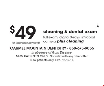 $49 cleaning & dental exam. Full exam, digital X-rays, intraoral camera plus cleaning. In absence of Gum Disease. NEW PATIENTS ONLY. Not valid with any other offer. New patients only. Exp. 12-15-17.