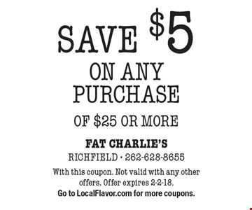 SAVE $5 ON ANY PURCHASE OF $25 OR MORE. With this coupon. Not valid with any other offers. Offer expires 2-2-18. Go to LocalFlavor.com for more coupons.