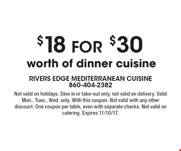 $18 for $30 worth of dinner cuisine. Not valid on holidays. Dine in or take-out only, not valid on delivery. Valid Mon., Tues., Wed. only. With this coupon. Not valid with any other discount. One coupon per table, even with separate checks. Not valid on catering. Expires 11/10/17.
