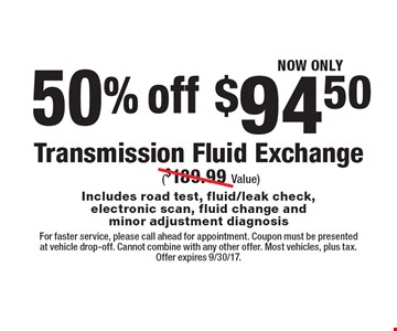 50% off, NOW ONLY $94.50 Transmission Fluid Exchange ($189.99 Value) Includes road test, fluid/leak check,electronic scan, fluid change and minor adjustment diagnosis. For faster service, please call ahead for appointment. Coupon must be presented at vehicle drop-off. Cannot combine with any other offer. Most vehicles, plus tax. Offer expires 9/30/17.