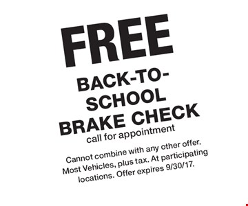 FREE Back-to-School Brake Check. Call for appointment. Cannot combine with any other offer. Most Vehicles, plus tax. At participating locations. Offer expires 9/30/17.