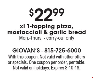 $22.99 xl 1-topping pizza, mostaccioli & garlic bread. Mon.-Thurs. Carry-out only. With this coupon. Not valid with other offers or specials. One coupon per order, per table. Not valid on holidays. Expires 8-10-18.