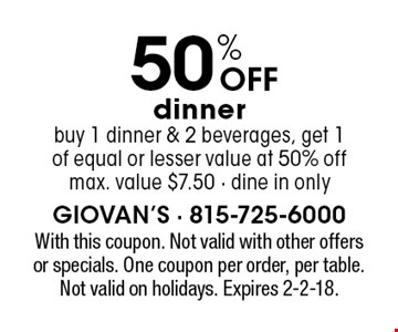 50% off dinner. Buy 1 dinner & 2 beverages, get 1 of equal or lesser value at 50% off. Max. value $7.50. Dine in only. With this coupon. Not valid with other offers or specials. One coupon per order, per table. Not valid on holidays. Expires 2-2-18.