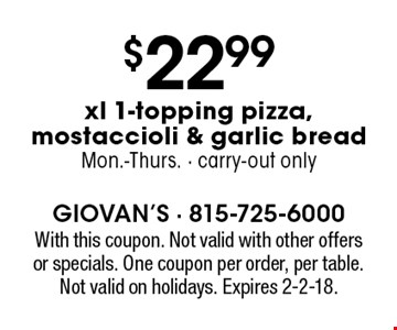 $22.99 xl 1-topping pizza, mostaccioli & garlic bread. Mon.-Thurs. Carry-out only. With this coupon. Not valid with other offers or specials. One coupon per order, per table. Not valid on holidays. Expires 2-2-18.