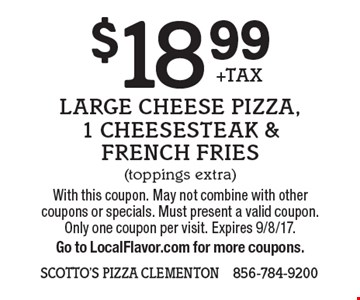 $18.99 +TAX Large Cheese Pizza, 1 Cheesesteak & French Fries (toppings extra). With this coupon. May not combine with other coupons or specials. Must present a valid coupon. Only one coupon per visit. Expires 9/8/17.Go to LocalFlavor.com for more coupons.