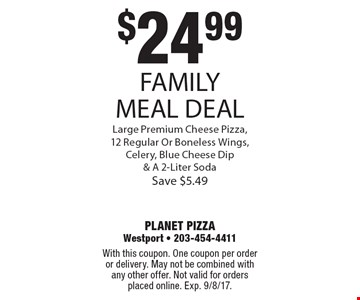 $24.99 FAMILY MEAL DEAL Large Premium Cheese Pizza, 12 Regular Or Boneless Wings, Celery, Blue Cheese Dip & A 2-Liter Soda Save $5.49. With this coupon. One coupon per order or delivery. May not be combined with any other offer. Not valid for orders placed online. Exp. 9/8/17.