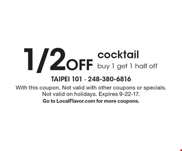 1/2 Off cocktail. Buy 1 get 1 half off. With this coupon. Not valid with other coupons or specials. Not valid on holidays. Expires 9-22-17.Go to LocalFlavor.com for more coupons.