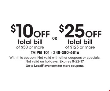 $10 off total bill of $50 or more OR $25 off total bill of $125 or more. With this coupon. Not valid with other coupons or specials. Not valid on holidays. Expires 9-22-17.Go to LocalFlavor.com for more coupons.