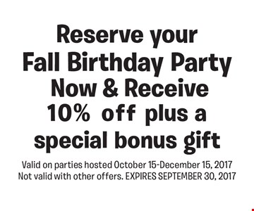 10% Off Fall Birthday Party. Reserve your Fall Birthday Party Now & Receive 10% off plus a special bonus gift. Valid on parties hosted October 15-December 15, 2017. Not valid with other offers. EXPIRES 9-30-17