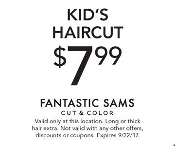 $7.99 KID'S haircut. Valid only at this location. Long or thick hair extra. Not valid with any other offers, discounts or coupons. Expires 9/22/17.