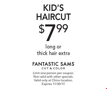 $7.99 KID'S HAIRCUT long or thick hair extra. Limit one person per coupon. Not valid with other specials. Valid only at Chino location. Expires 11/30/17.