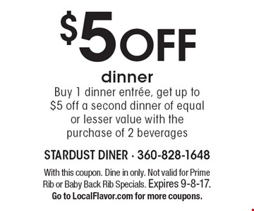 $5 off dinner. Buy 1 dinner entree, get up to $5 off a second dinner of equal or lesser value with the purchase of 2 beverages. With this coupon. Dine in only. Not valid for Prime Rib or Baby Back Rib Specials. Expires 9-8-17. Go to LocalFlavor.com for more coupons.